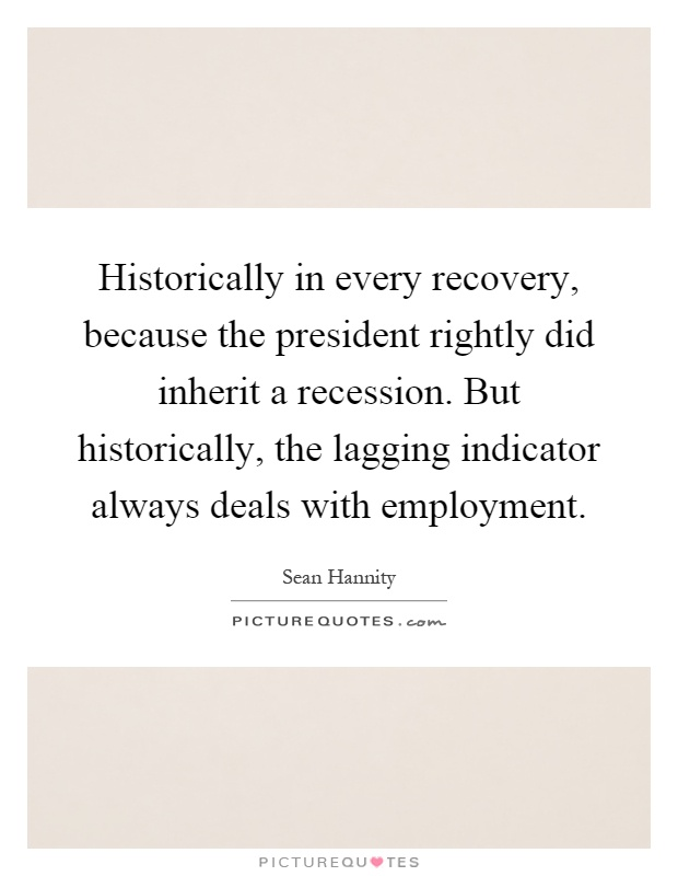 Historically in every recovery, because the president rightly did inherit a recession. But historically, the lagging indicator always deals with employment Picture Quote #1
