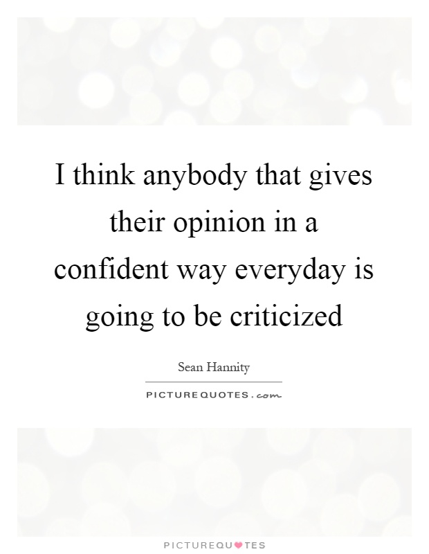 I think anybody that gives their opinion in a confident way everyday is going to be criticized Picture Quote #1