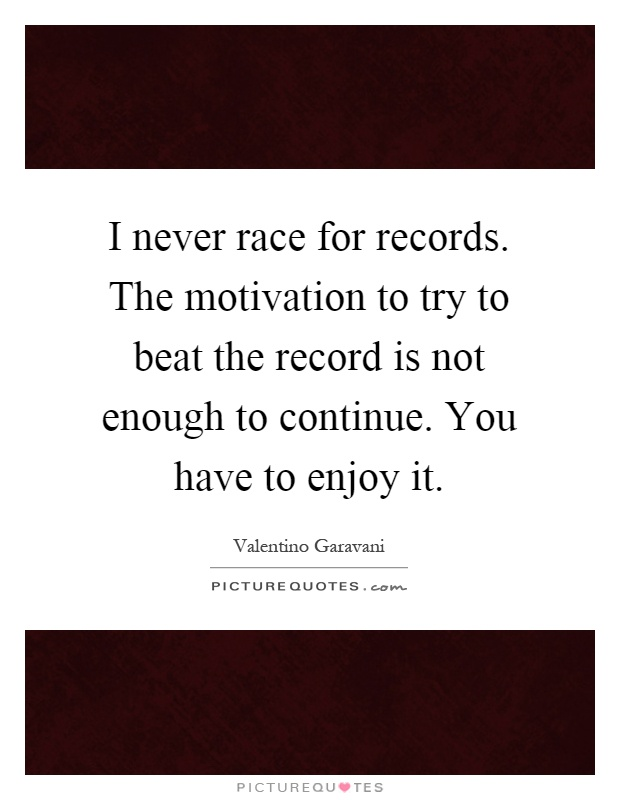 I never race for records. The motivation to try to beat the record is not enough to continue. You have to enjoy it Picture Quote #1