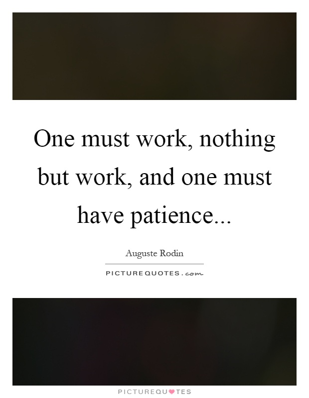 One must work, nothing but work, and one must have patience Picture Quote #1