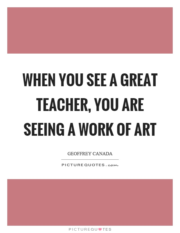 When you see a great teacher, you are seeing a work of art Picture Quote #1