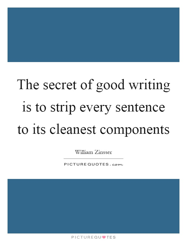 The secret of good writing is to strip every sentence to its cleanest components Picture Quote #1