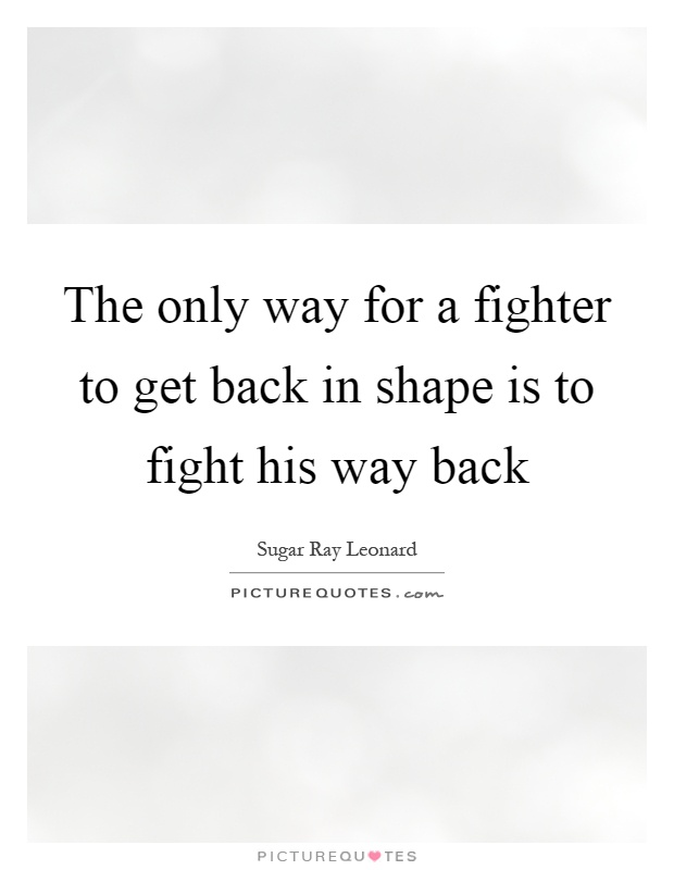 The only way for a fighter to get back in shape is to fight his way back Picture Quote #1