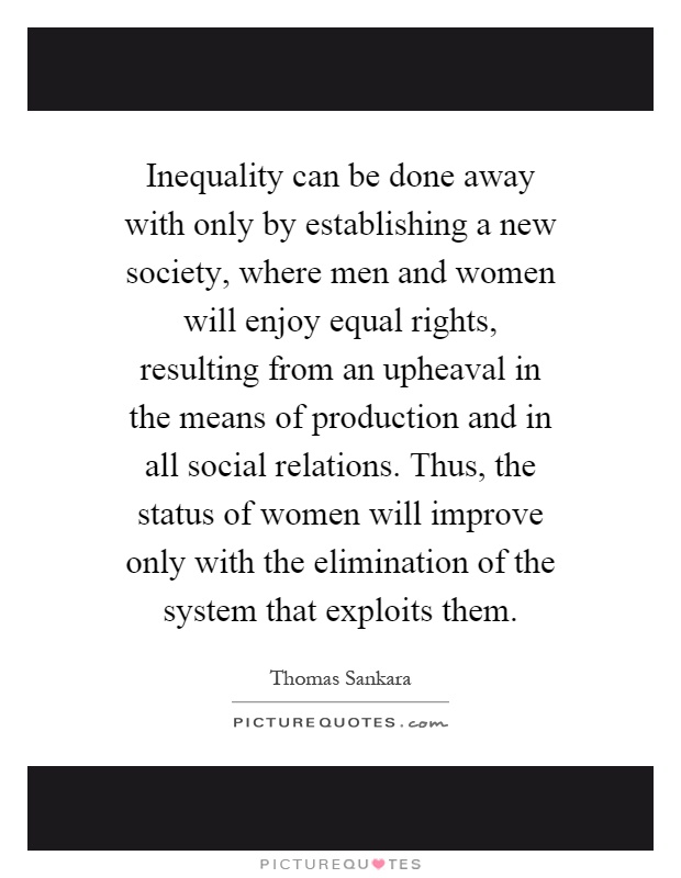 inequality between man and woman in society Gender equality implies not only equal distribution between men and women in all domains of society it is also about the qualitative aspects, ensuring that the knowledge and experience of both men and women are used to promote progress in all aspects of society.