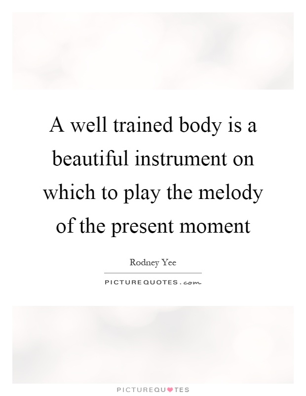 A well trained body is a beautiful instrument on which to play the melody of the present moment Picture Quote #1