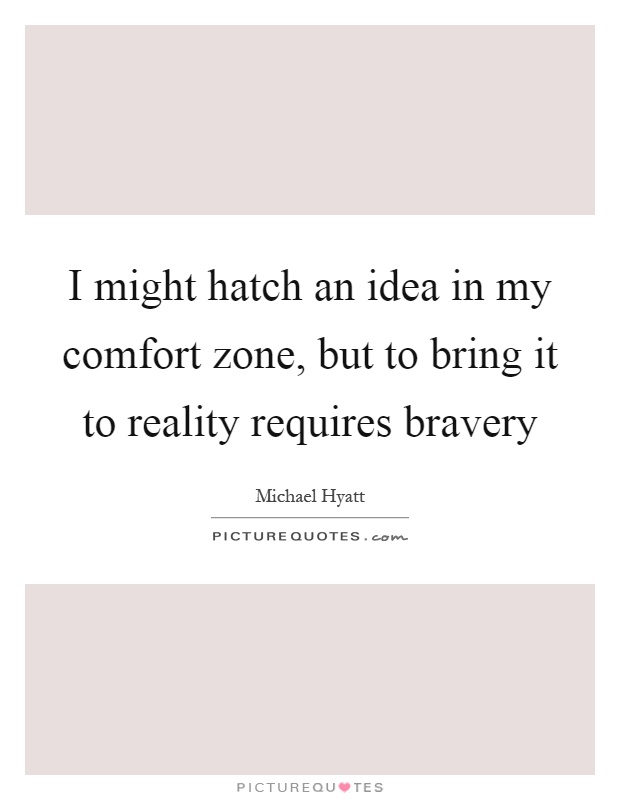 I might hatch an idea in my comfort zone, but to bring it to reality requires bravery Picture Quote #1