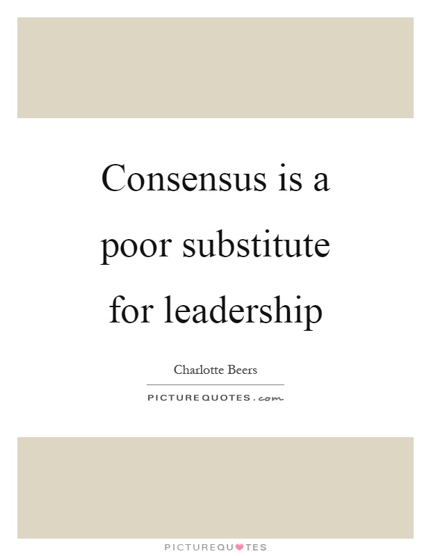 Consensus is a poor substitute for leadership | Picture Quotes