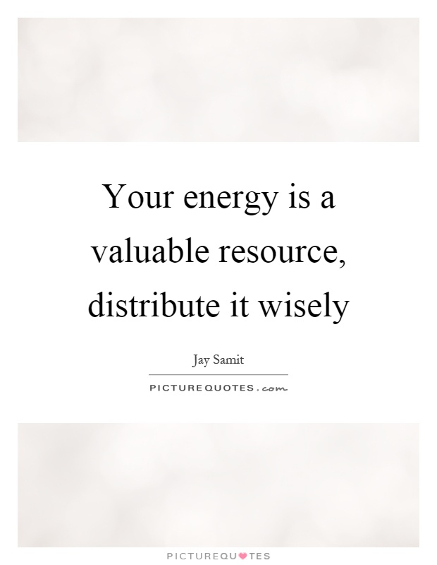 Your energy is a valuable resource, distribute it wisely Picture Quote #1