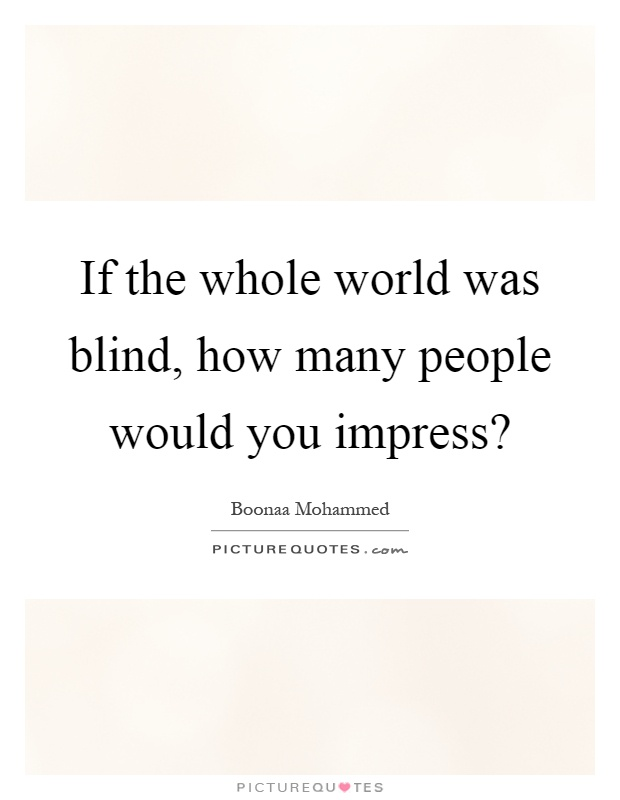 If the whole world was blind, how many people would you impress? Picture Quote #1