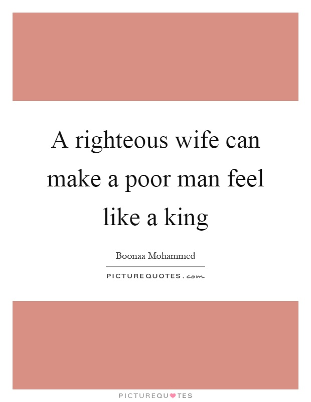 A righteous wife can make a poor man feel like a king Picture Quote #1