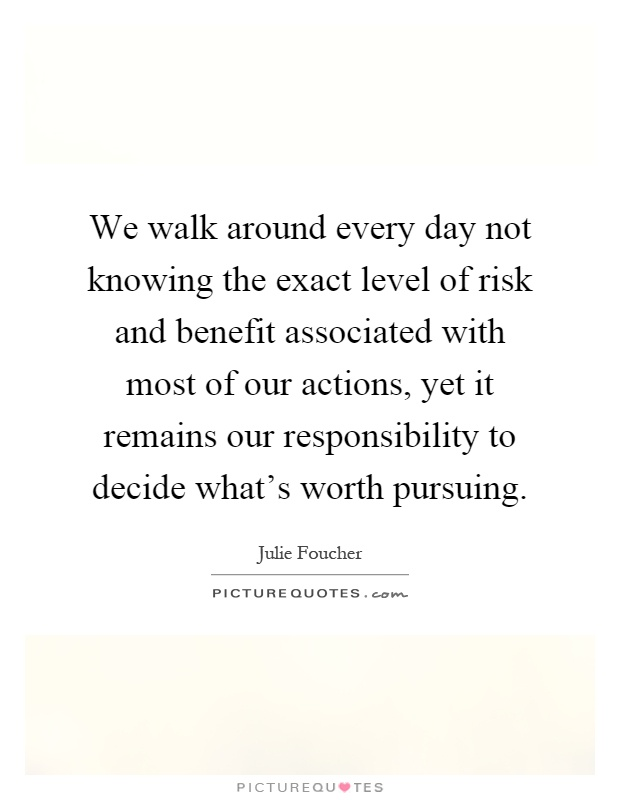 We walk around every day not knowing the exact level of risk and benefit associated with most of our actions, yet it remains our responsibility to decide what's worth pursuing Picture Quote #1