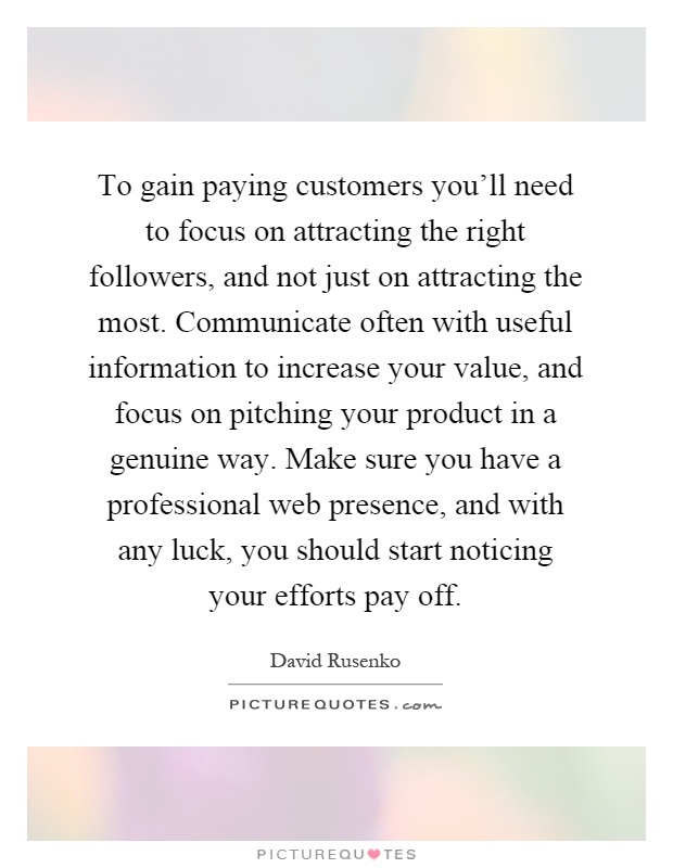 To gain paying customers you'll need to focus on attracting the right followers, and not just on attracting the most. Communicate often with useful information to increase your value, and focus on pitching your product in a genuine way. Make sure you have a professional web presence, and with any luck, you should start noticing your efforts pay off Picture Quote #1