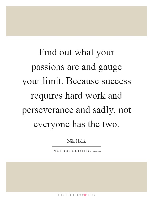 Find out what your passions are and gauge your limit. Because success requires hard work and perseverance and sadly, not everyone has the two Picture Quote #1