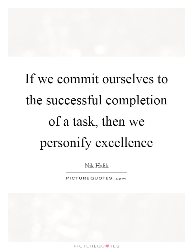 If we commit ourselves to the successful completion of a task, then we personify excellence Picture Quote #1
