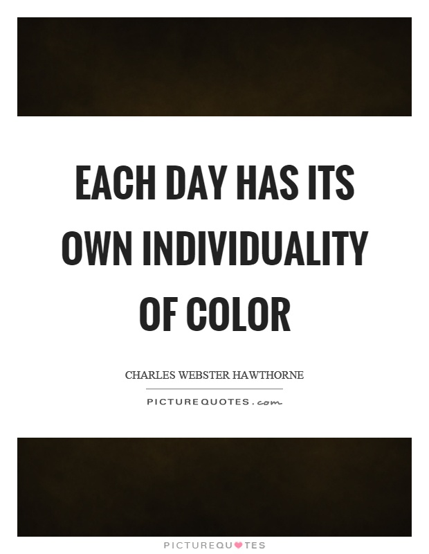 Each day has its own individuality of color Picture Quote #1