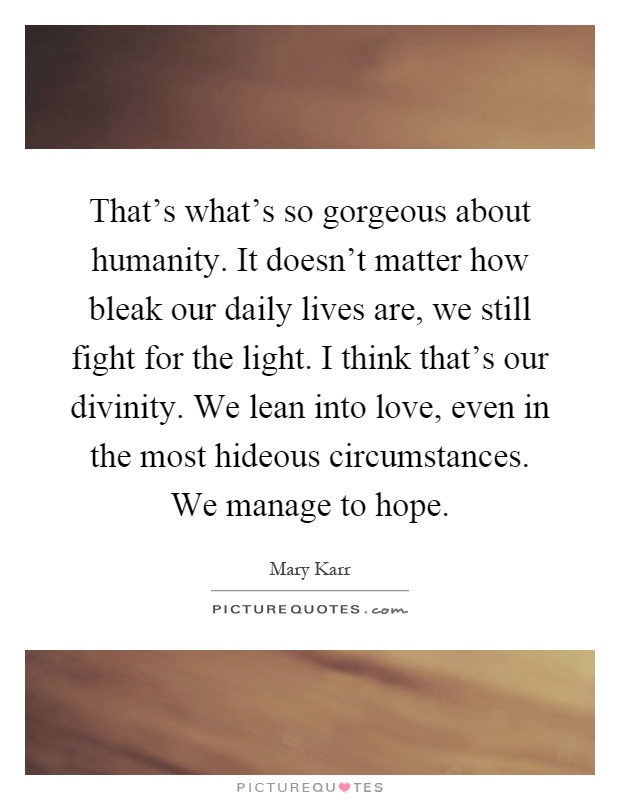 That's what's so gorgeous about humanity. It doesn't matter how bleak our daily lives are, we still fight for the light. I think that's our divinity. We lean into love, even in the most hideous circumstances. We manage to hope Picture Quote #1