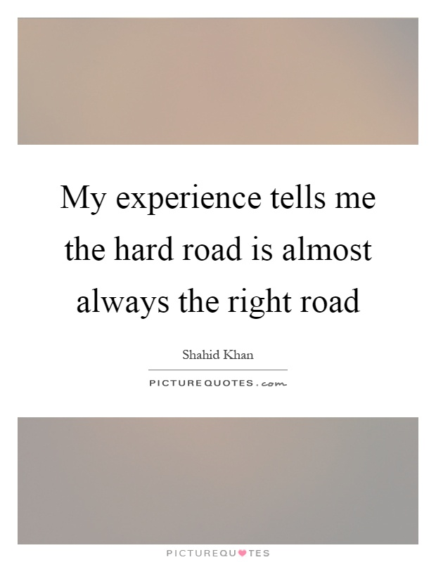 My experience tells me the hard road is almost always the right road Picture Quote #1
