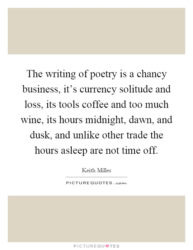 The writing of poetry is a chancy business, it's currency solitude and loss, its tools coffee and too much wine, its hours midnight, dawn, and dusk, and unlike other trade the hours asleep are not time off Picture Quote #1