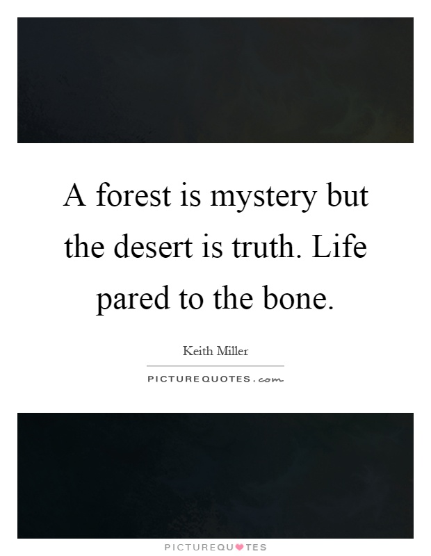 A forest is mystery but the desert is truth. Life pared to the bone Picture Quote #1