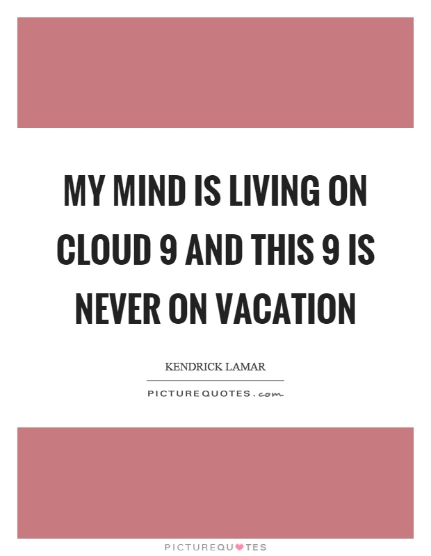 My mind is living on cloud 9 and this 9 is never on vacation Picture Quote #1