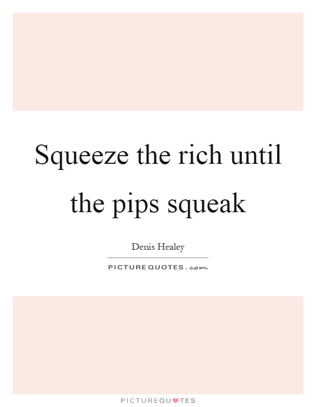 Squeeze the rich until the pips squeak Picture Quote #1
