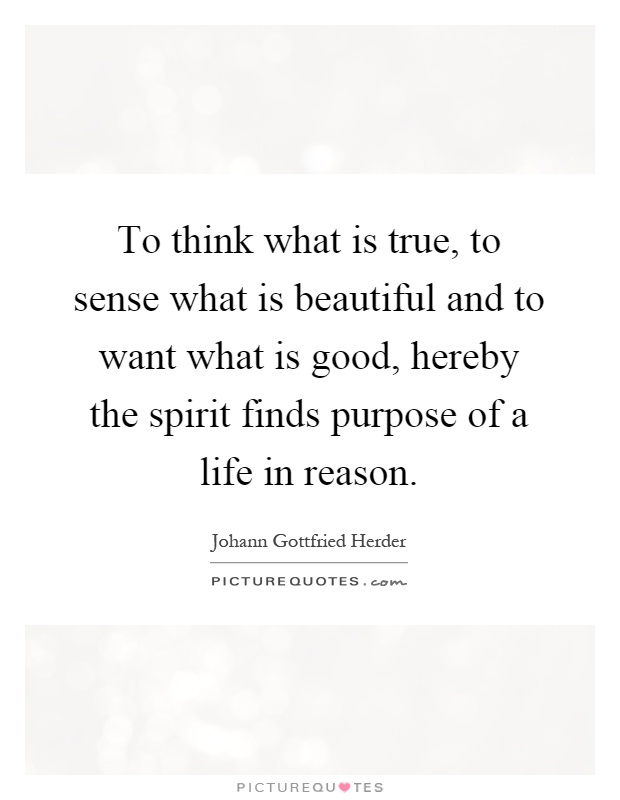 To think what is true, to sense what is beautiful and to want what is good, hereby the spirit finds purpose of a life in reason Picture Quote #1