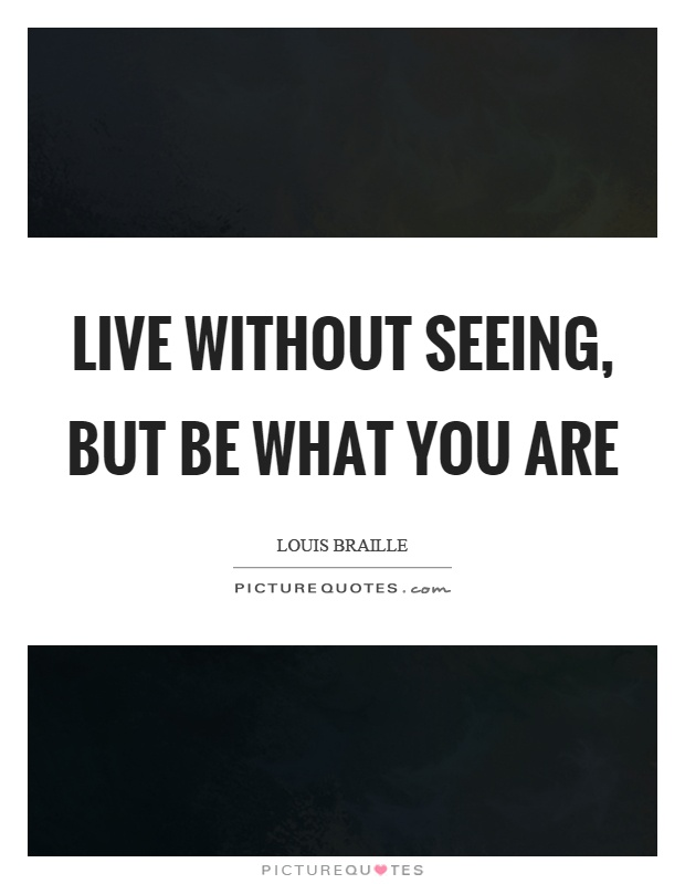 Live without seeing, but be what you are Picture Quote #1