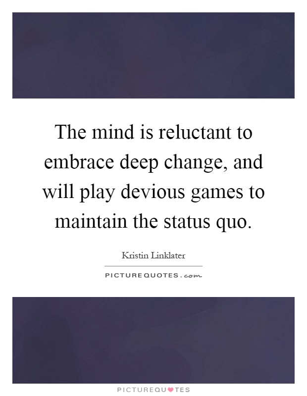 The mind is reluctant to embrace deep change, and will play devious games to maintain the status quo Picture Quote #1