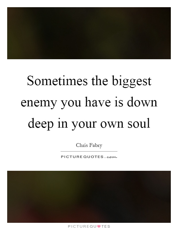 Sometimes the biggest enemy you have is down deep in your own soul Picture Quote #1