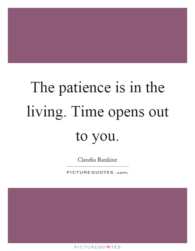 The patience is in the living. Time opens out to you Picture Quote #1
