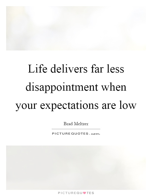 Life delivers far less disappointment when your expectations are low Picture Quote #1