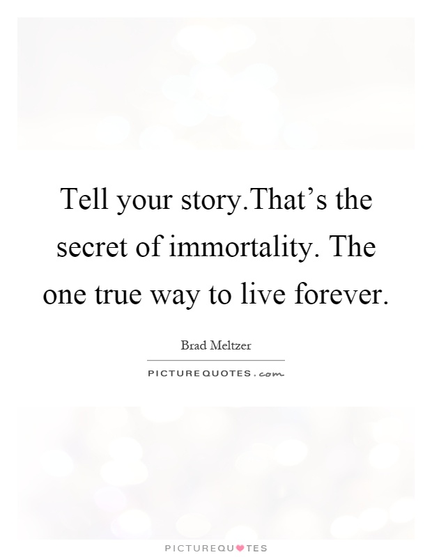 Tell your story.That's the secret of immortality. The one true way to live forever Picture Quote #1