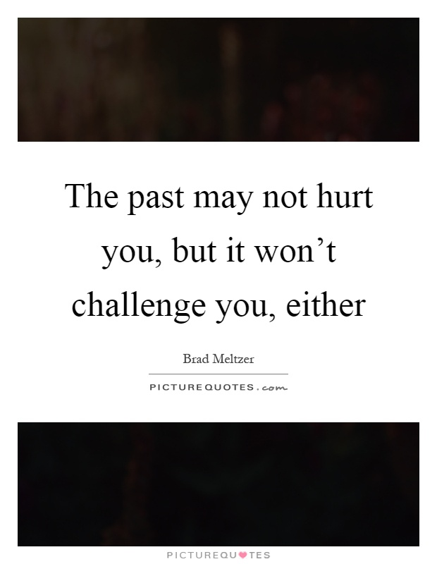 The past may not hurt you, but it won't challenge you, either Picture Quote #1