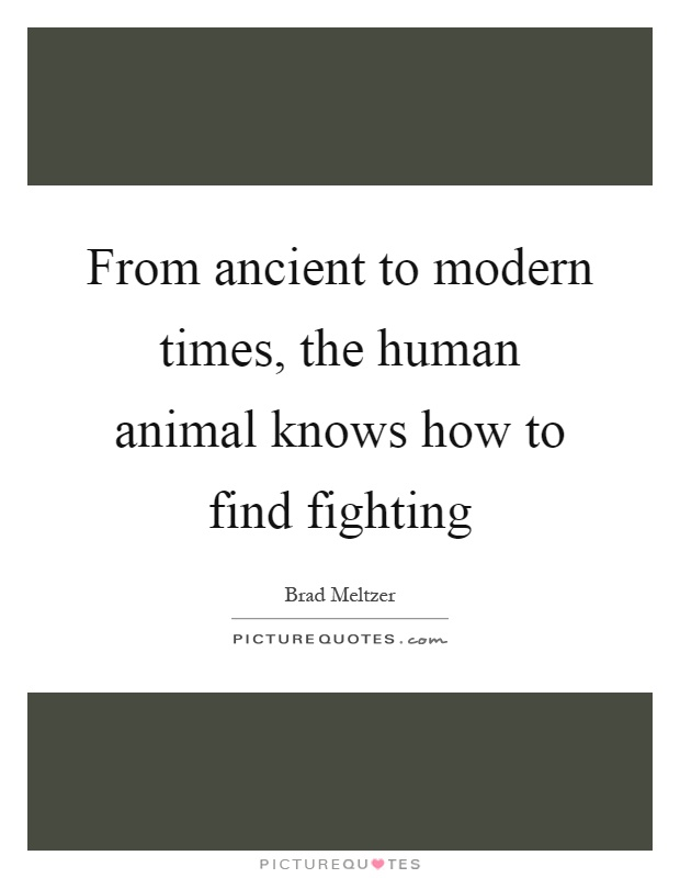 From ancient to modern times, the human animal knows how to find fighting Picture Quote #1