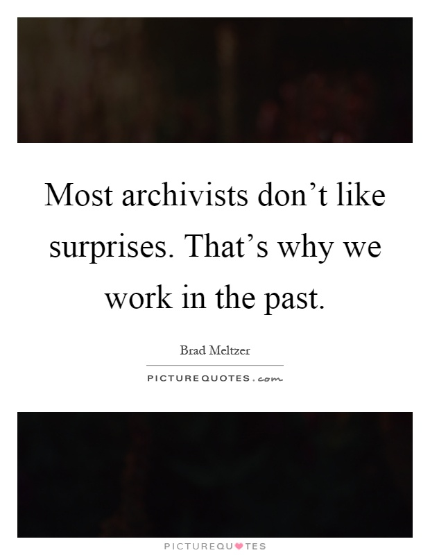Most archivists don't like surprises. That's why we work in the past Picture Quote #1