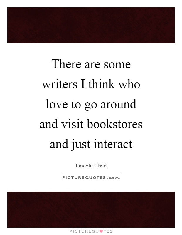There are some writers I think who love to go around and visit bookstores and just interact Picture Quote #1