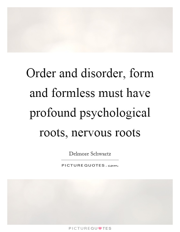 Order and disorder, form and formless must have profound psychological roots, nervous roots Picture Quote #1