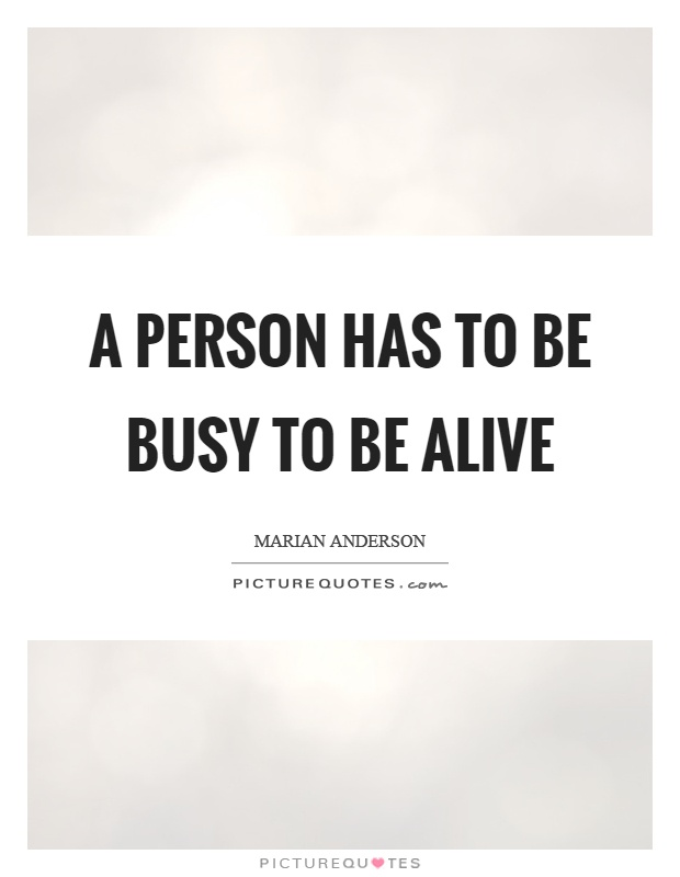 A person has to be busy to be alive Picture Quote #1