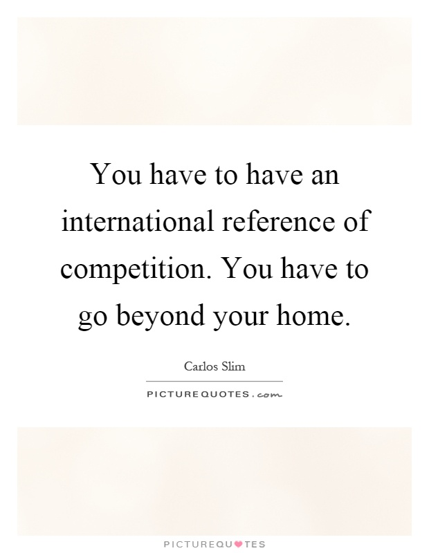 You have to have an international reference of competition. You have to go beyond your home Picture Quote #1