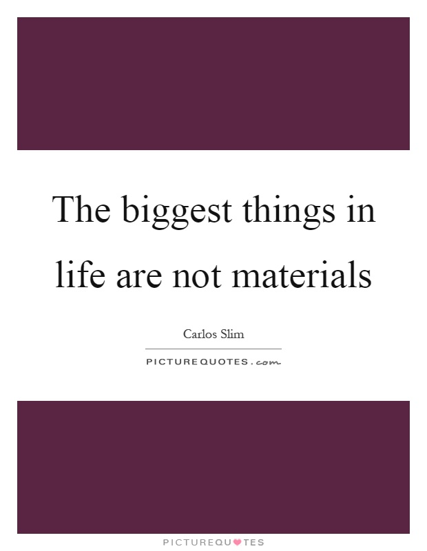 The biggest things in life are not materials Picture Quote #1