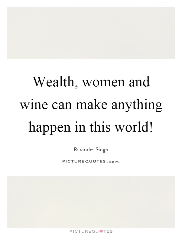 Wealth, women and wine can make anything happen in this world! Picture Quote #1
