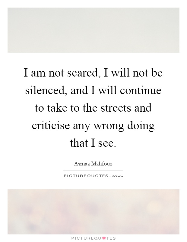 I am not scared, I will not be silenced, and I will continue to take to the streets and criticise any wrong doing that I see Picture Quote #1
