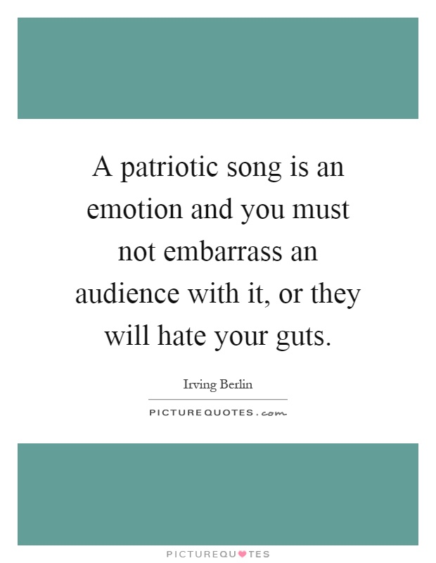 A patriotic song is an emotion and you must not embarrass an audience with it, or they will hate your guts Picture Quote #1