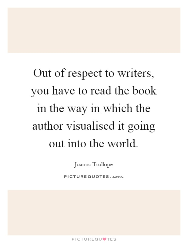 Out of respect to writers, you have to read the book in the way in which the author visualised it going out into the world Picture Quote #1
