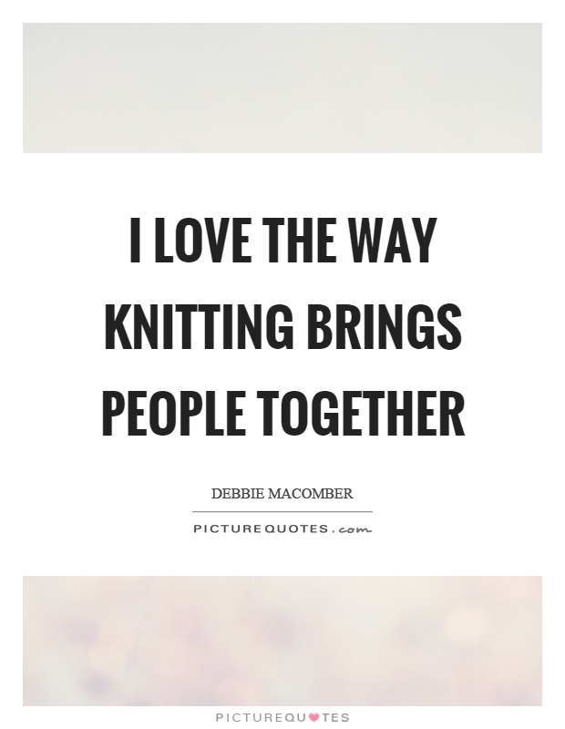 Inspirational Knitting Quotes : I love the way knitting brings people together picture