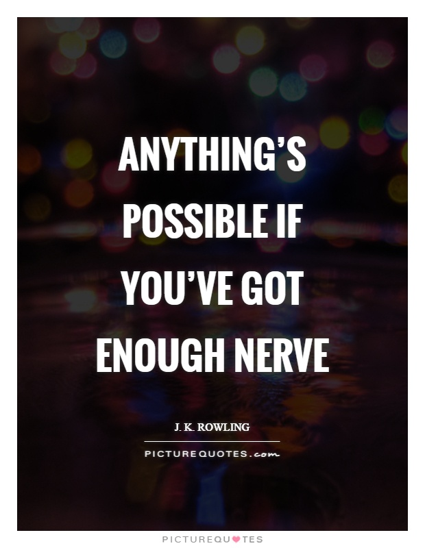 Anything's possible if you've got enough nerve Picture Quote #1