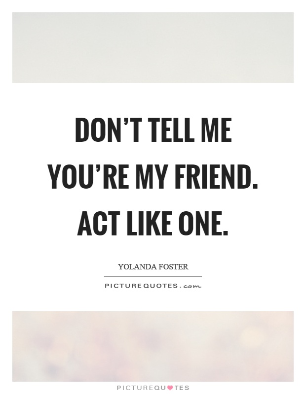 Don't tell me you're my friend. Act like one Picture Quote #1
