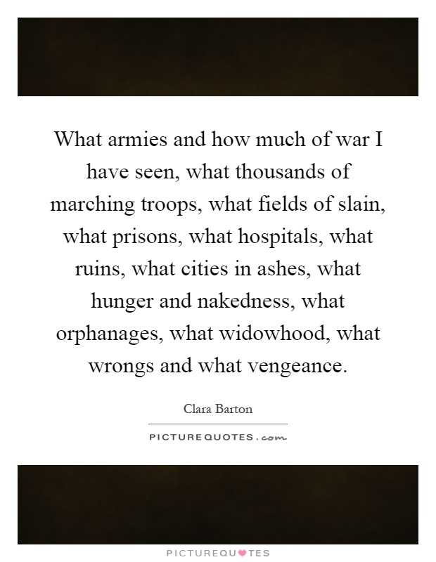 What armies and how much of war I have seen, what thousands of marching troops, what fields of slain, what prisons, what hospitals, what ruins, what cities in ashes, what hunger and nakedness, what orphanages, what widowhood, what wrongs and what vengeance Picture Quote #1