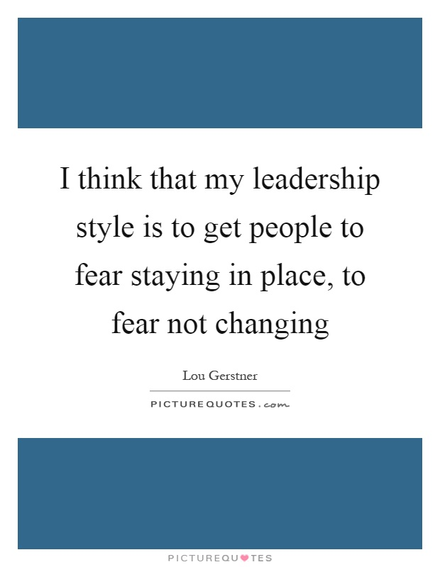 I think that my leadership style is to get people to fear staying in place, to fear not changing Picture Quote #1