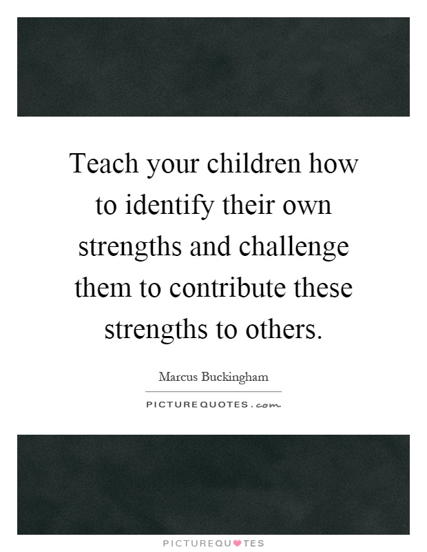 Teach your children how to identify their own strengths and challenge them to contribute these strengths to others Picture Quote #1
